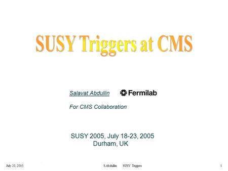 July 20, 2005S.Abdullin SUSY Triggers1 Salavat Abdullin For CMS Collaboration SUSY 2005, July 18-23, 2005 Durham, UK.