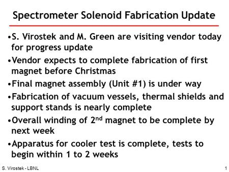 1S. Virostek - LBNL Spectrometer Solenoid Fabrication Update S. Virostek and M. Green are visiting vendor today for progress update Vendor expects to complete.