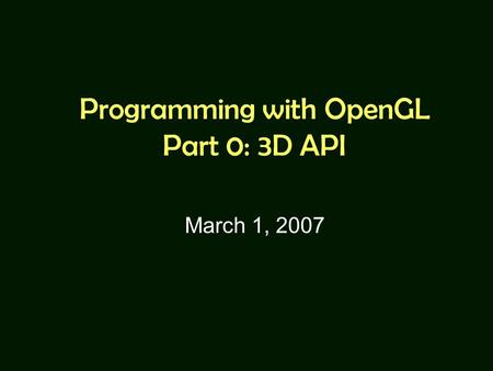 Programming with OpenGL Part 0: 3D API March 1, 2007.
