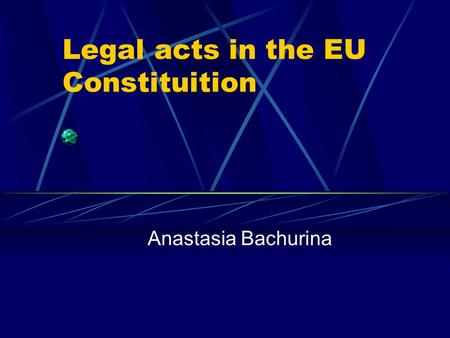 Legal acts in the EU Constituition Anastasia Bachurina.