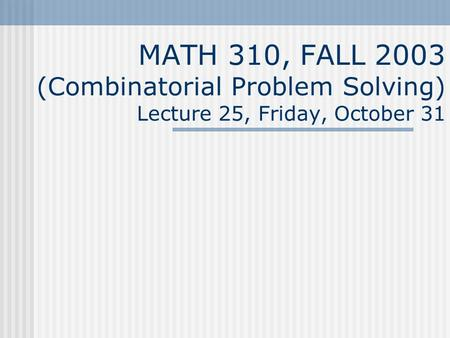 MATH 310, FALL 2003 (Combinatorial Problem Solving) Lecture 25, Friday, October 31.