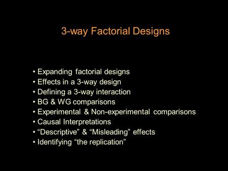 3-way Factorial Designs Expanding factorial designs Effects in a 3-way design Defining a 3-way interaction BG & WG comparisons Experimental & Non-experimental.