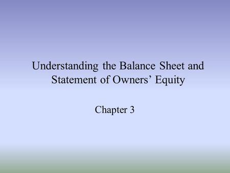 Understanding the Balance Sheet and Statement of Owners' Equity Chapter 3.