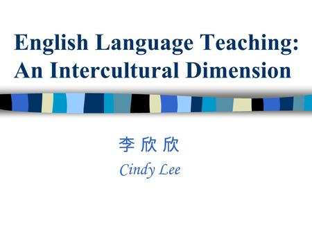 English Language Teaching: An Intercultural Dimension 李 欣 欣 Cindy Lee.