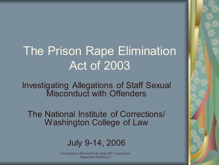 Developed by Brenda Smith under NIC Cooperative Agreement 06S20GJJ1 The Prison Rape Elimination Act of 2003 Investigating Allegations of Staff Sexual Misconduct.