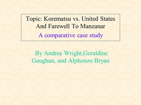 Topic: Korematsu vs. United States And Farewell To Manzanar A comparative case study By Andrea Wright,Geraldine Gaughan, and Alphonzo Bryan.