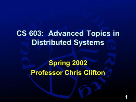 1 CS 603: Advanced Topics in Distributed Systems Spring 2002 Professor Chris Clifton.