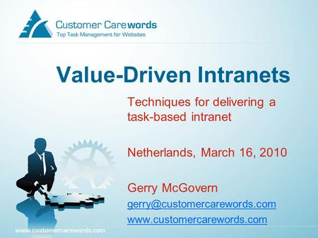 Value-Driven Intranets Techniques for delivering a task-based intranet Netherlands, March 16, 2010 Gerry McGovern