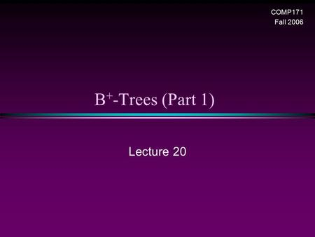 B + -Trees (Part 1) Lecture 20 COMP171 Fall 2006.