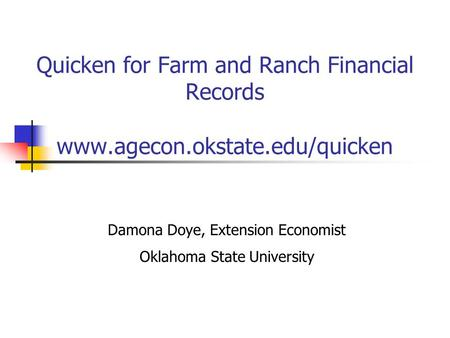 Quicken for Farm and Ranch Financial Records www.agecon.okstate.edu/quicken Damona Doye, Extension Economist Oklahoma State University.