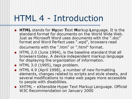 HTML 4 - Introduction HTML stands for Hyper Text Markup Language. It is the standard format for documents on the World Wide Web. Just as Microsoft Word.