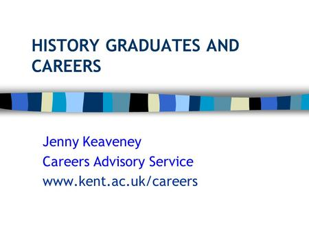 HISTORY GRADUATES AND CAREERS Jenny Keaveney Careers Advisory Service www.kent.ac.uk/careers.
