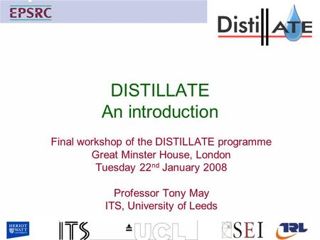 DISTILLATE An introduction Final workshop of the DISTILLATE programme Great Minster House, London Tuesday 22 nd January 2008 Professor Tony May ITS, University.