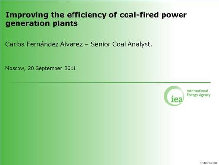 © OECD/IEA 2011 Improving the efficiency of coal-fired power generation plants Carlos Fernández Alvarez – Senior Coal Analyst. Moscow, 20 September 2011.