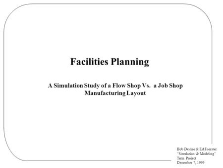 "Bob Devine & Ed Foerster ""Simulation & Modeling"" Term <strong>Project</strong> December 7, 1999 Facilities Planning A Simulation Study of a Flow <strong>Shop</strong> Vs. a Job <strong>Shop</strong> Manufacturing."