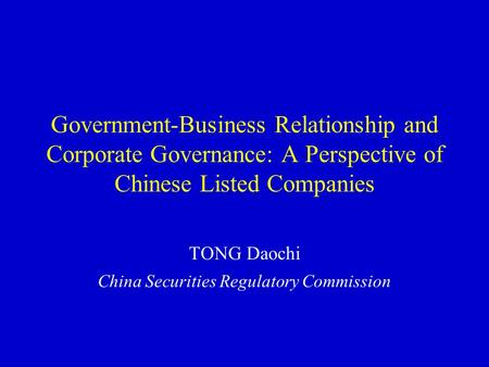 Government-Business Relationship and Corporate Governance: A Perspective of Chinese Listed Companies TONG Daochi China Securities Regulatory Commission.