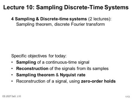 EE-2027 SaS, L10: 1/13 Lecture 10: Sampling Discrete-Time Systems 4 Sampling & Discrete-time systems (2 lectures): Sampling theorem, discrete Fourier transform.