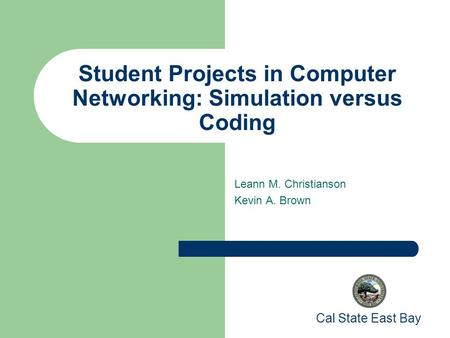 Student Projects in Computer Networking: Simulation versus Coding Leann M. Christianson Kevin A. Brown Cal State East Bay.
