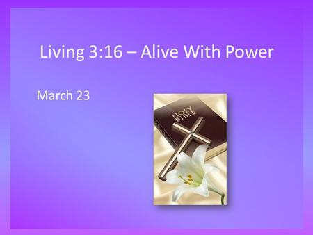 Living 3:16 – Alive With Power March 23. Think About It … What is the most powerful thing you have ever observed or experienced? Today we look at God's.