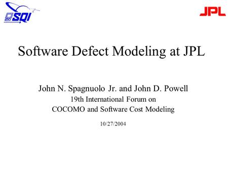 Software Defect Modeling at JPL John N. Spagnuolo Jr. and John D. Powell 19th International Forum on COCOMO and Software Cost Modeling 10/27/2004.