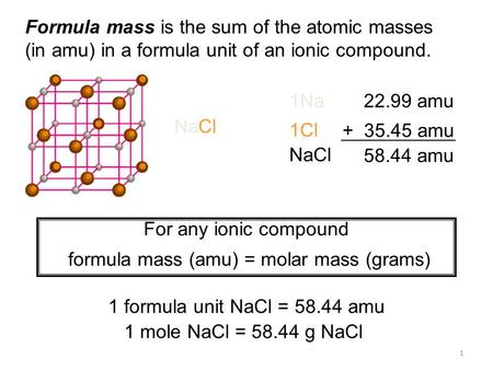 1 Formula mass is the sum of the atomic masses (in amu) in a formula unit of an ionic compound. 1Na22.99 amu 1Cl + 35.45 amu NaCl 58.44 amu For any ionic.