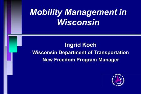 Mobility Management in Wisconsin Ingrid Koch Wisconsin Department of Transportation New Freedom Program Manager.