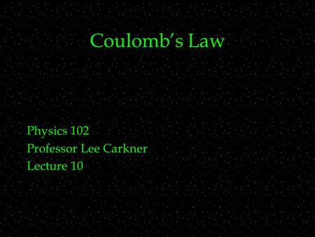 Coulomb's Law Physics 102 Professor Lee Carkner Lecture 10.
