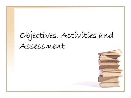 Objectives, Activities and Assessment. Anyone feeling frazzled?