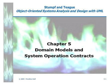 © 2005 Prentice Hall5-1 Stumpf and Teague Object-Oriented Systems Analysis and Design with UML.