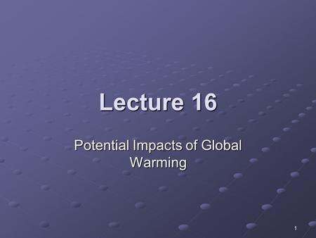 1 Lecture 16 Potential Impacts of Global Warming.