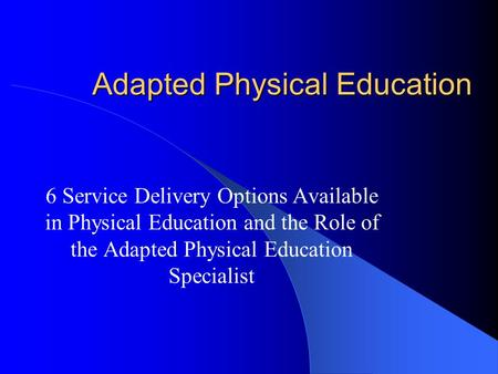 Adapted Physical Education 6 Service Delivery Options Available in Physical Education and the Role of the Adapted Physical Education Specialist.