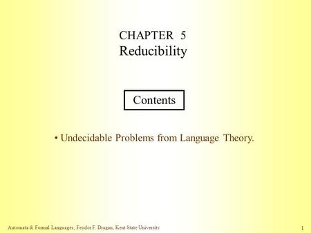Automata & Formal Languages, Feodor F. Dragan, Kent State University 1 CHAPTER 5 Reducibility Contents Undecidable Problems from Language Theory.
