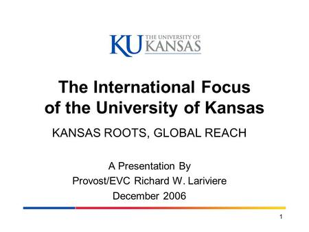 1 The International Focus of the University of Kansas KANSAS ROOTS, GLOBAL REACH A Presentation By Provost/EVC Richard W. Lariviere December 2006.