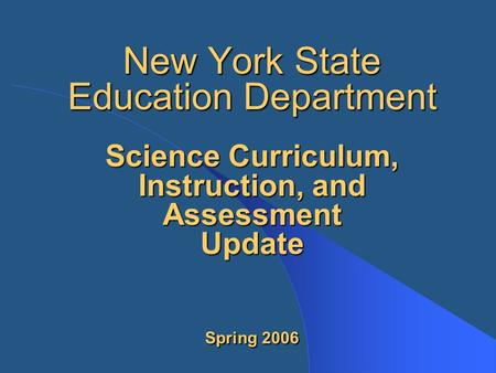 New York State Education Department Science Curriculum, Instruction, and Assessment Update Spring 2006.