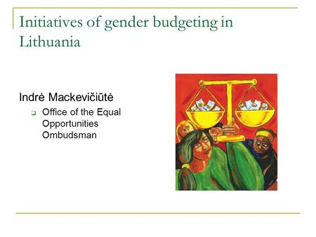 Initiatives of gender budgeting in Lithuania Indrė Mackevičiūtė  Office of the Equal Opportunities Ombudsman.