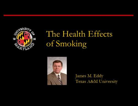 James M. Eddy Texas A&M University The Health Effects of Smoking.