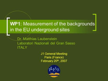 WP1: Measurement of the backgrounds in the EU underground sites Dr. Matthias Laubenstein Laboratori Nazionali del Gran Sasso ITALY J1 General Meeting Paris.