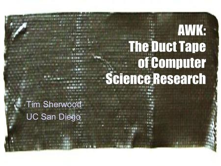 AWK: The Duct Tape of Computer Science Research Tim Sherwood UC San Diego.