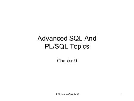 A Guide to Oracle9i1 Advanced SQL And PL/SQL Topics Chapter 9.