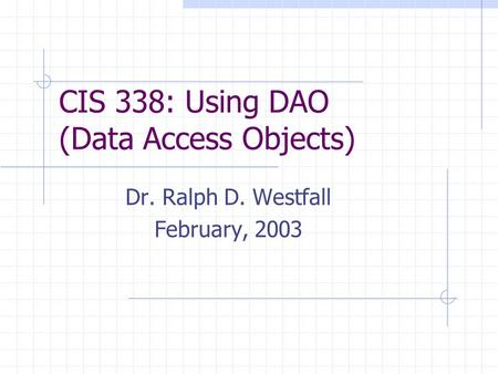 CIS 338: Using DAO (Data Access Objects) Dr. Ralph D. Westfall February, 2003.