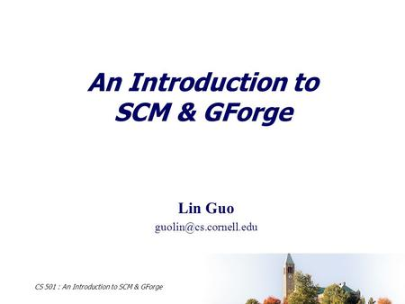 CS 501 : An Introduction to SCM & GForge An Introduction to SCM & GForge Lin Guo