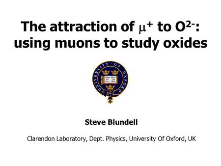 The attraction of  + to O 2- : using muons to study oxides Steve Blundell Clarendon Laboratory, Dept. Physics, University Of Oxford, UK.