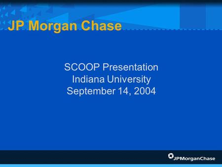SCOOP Presentation Indiana University September 14, 2004 JP Morgan Chase.