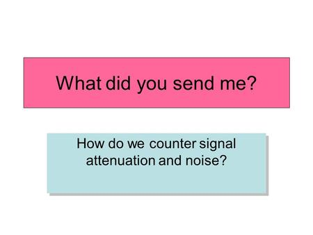 What did you send me? How do we counter signal attenuation and noise?