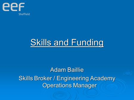 Skills and Funding Adam Baillie Skills Broker / Engineering Academy Operations Manager.