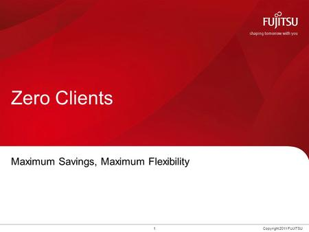 1Copyright 2011 FUJITSU Zero Clients Maximum Savings, Maximum Flexibility.