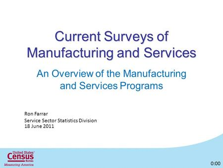 Current Surveys of Manufacturing and Services An Overview of the Manufacturing and Services Programs Ron Farrar Service Sector Statistics Division 18 June.