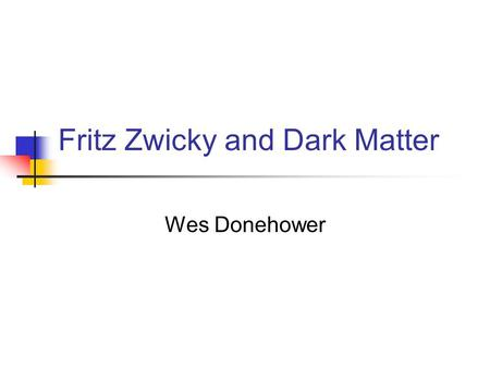 "Fritz Zwicky and Dark Matter Wes Donehower. The ""Missing Mass"" Problem In 1933, Zwicky was studying galaxies and he estimated their total mass by measuring."