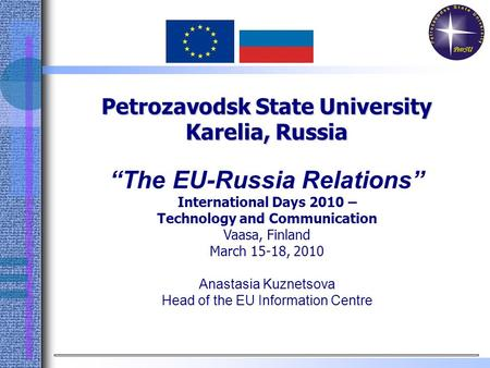 "Petrozavodsk State University Karelia, Russia ""The EU-Russia Relations"" International Days 2010 – Technology and Communication Vaasa, Finland March 15-18,"