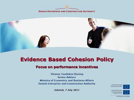 Evidence Based Cohesion Policy Focus on performance incentives Thomas Tandskov Dissing Senior Adviser Ministry of Economics and Business Affairs Danish.